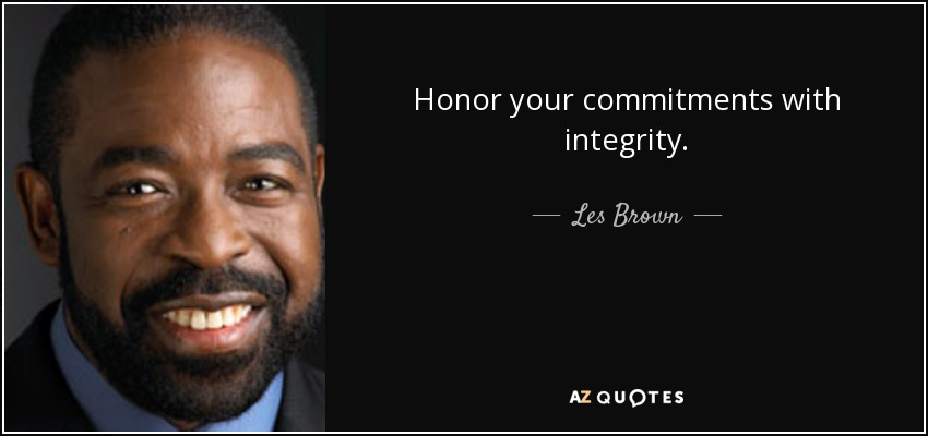 Honor your commitments with integrity. - Les Brown