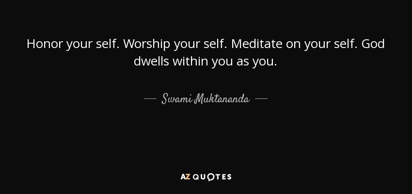 Honor your self. Worship your self. Meditate on your self. God dwells within you as you. - Swami Muktananda