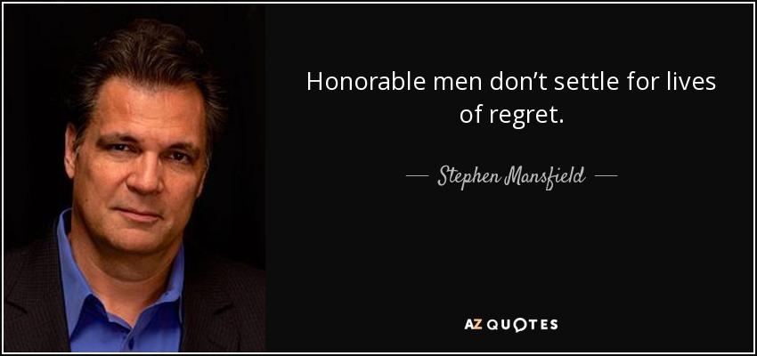 Honorable men don't settle for lives of regret. - Stephen Mansfield