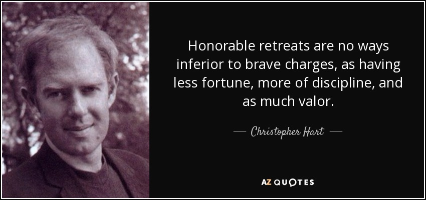 Honorable retreats are no ways inferior to brave charges, as having less fortune, more of discipline, and as much valor. - Christopher Hart