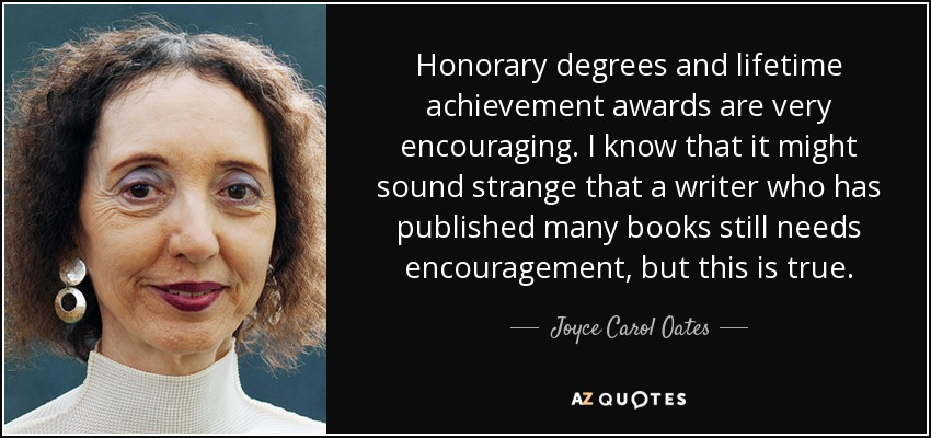Honorary degrees and lifetime achievement awards are very encouraging. I know that it might sound strange that a writer who has published many books still needs encouragement, but this is true. - Joyce Carol Oates