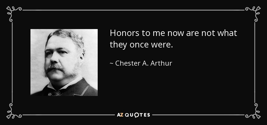 Honors to me now are not what they once were. - Chester A. Arthur