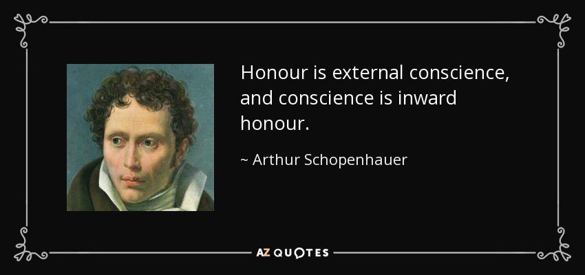 Honour is external conscience, and conscience is inward honour. - Arthur Schopenhauer
