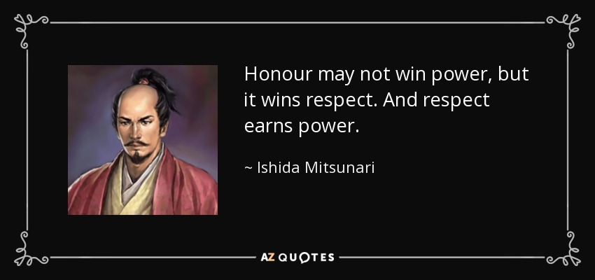 Honour may not win power, but it wins respect. And respect earns power. - Ishida Mitsunari