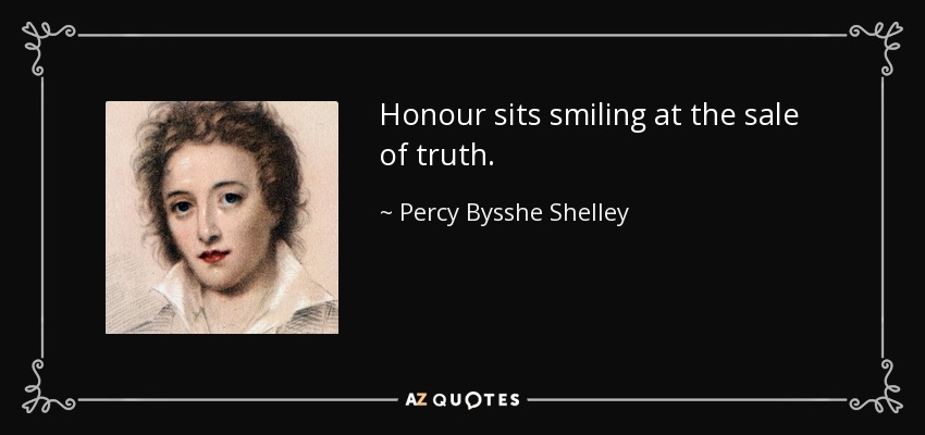 Honour sits smiling at the sale of truth. - Percy Bysshe Shelley