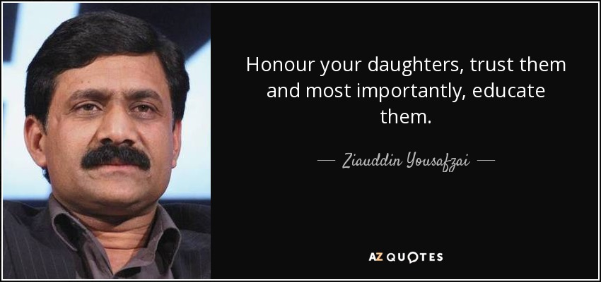 Honour your daughters, trust them and most importantly, educate them. - Ziauddin Yousafzai