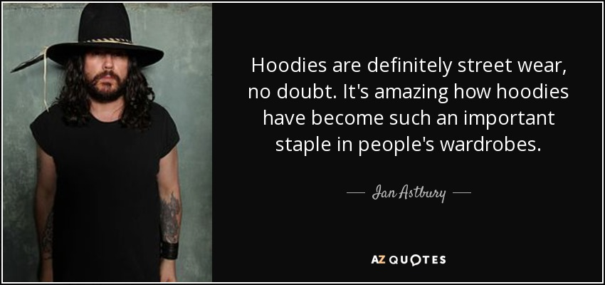 Hoodies are definitely street wear, no doubt. It's amazing how hoodies have become such an important staple in people's wardrobes. - Ian Astbury