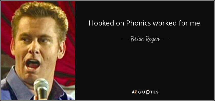 Hooked on Phonics worked for me. - Brian Regan