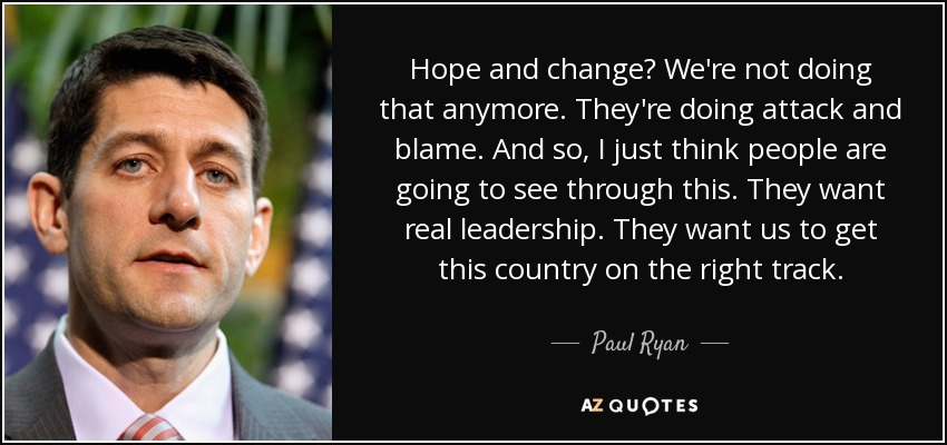 Hope and change? We're not doing that anymore. They're doing attack and blame. And so, I just think people are going to see through this. They want real leadership. They want us to get this country on the right track. - Paul Ryan