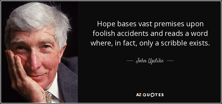 Hope bases vast premises upon foolish accidents and reads a word where, in fact, only a scribble exists. - John Updike