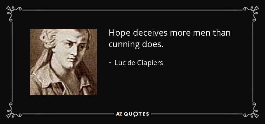 Hope deceives more men than cunning does. - Luc de Clapiers