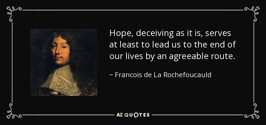 Hope, deceiving as it is, serves at least to lead us to the end of our lives by an agreeable route. - Francois de La Rochefoucauld