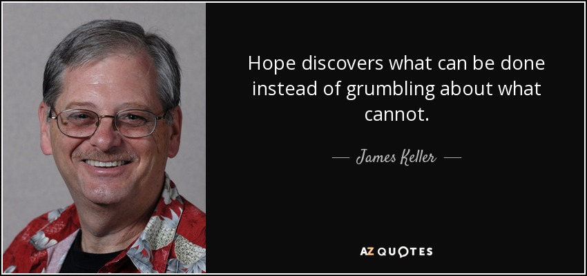 Hope discovers what can be done instead of grumbling about what cannot. - James Keller