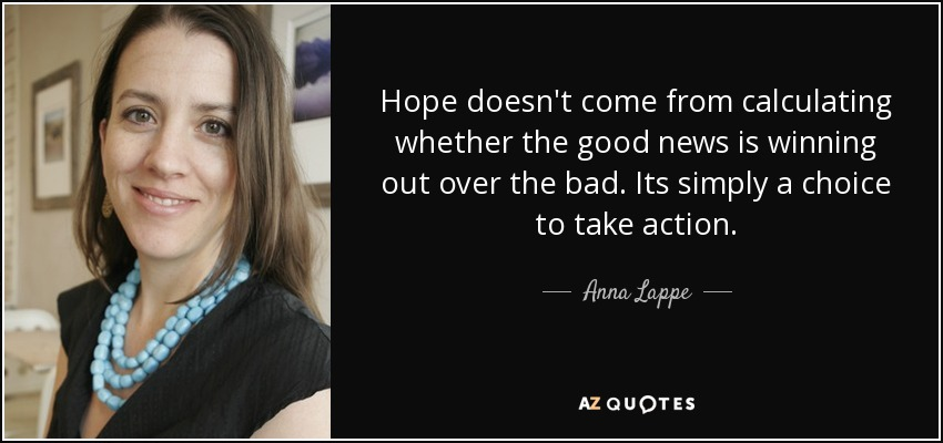 Hope doesn't come from calculating whether the good news is winning out over the bad. Its simply a choice to take action. - Anna Lappe