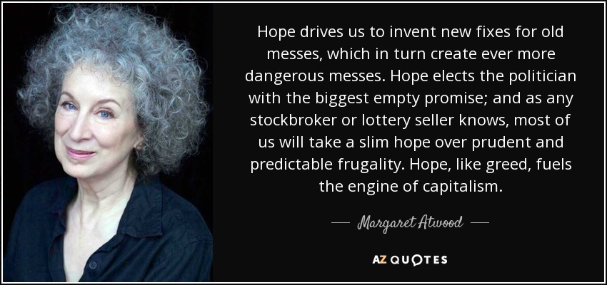 Hope drives us to invent new fixes for old messes, which in turn create ever more dangerous messes. Hope elects the politician with the biggest empty promise; and as any stockbroker or lottery seller knows, most of us will take a slim hope over prudent and predictable frugality. Hope, like greed, fuels the engine of capitalism. - Margaret Atwood
