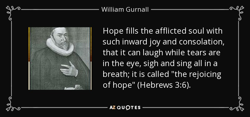 Hope fills the afflicted soul with such inward joy and consolation, that it can laugh while tears are in the eye, sigh and sing all in a breath; it is called