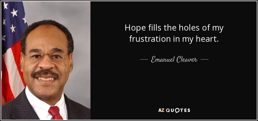 Hope fills the holes of my frustration in my heart. - Emanuel Cleaver