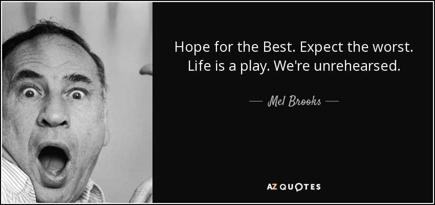 Hope for the Best. Expect the worst. Life is a play. We're unrehearsed. - Mel Brooks