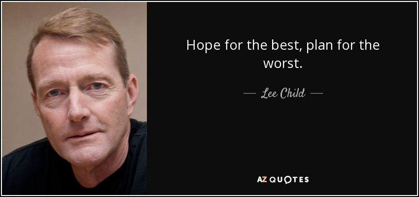 """""""Hope for the best, plan for the worst."""" - Lee Child"""
