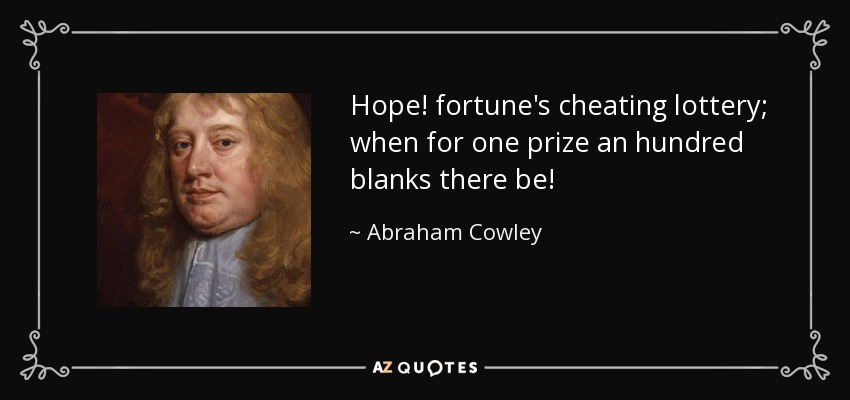 Hope! fortune's cheating lottery; when for one prize an hundred blanks there be! - Abraham Cowley