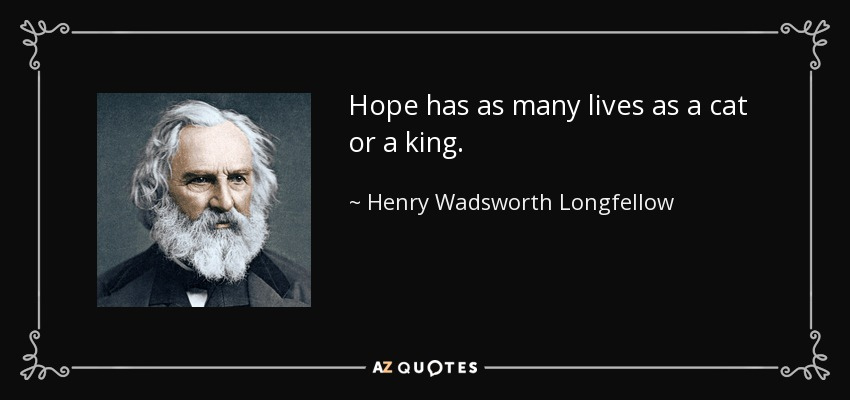 Hope has as many lives as a cat or a king. - Henry Wadsworth Longfellow