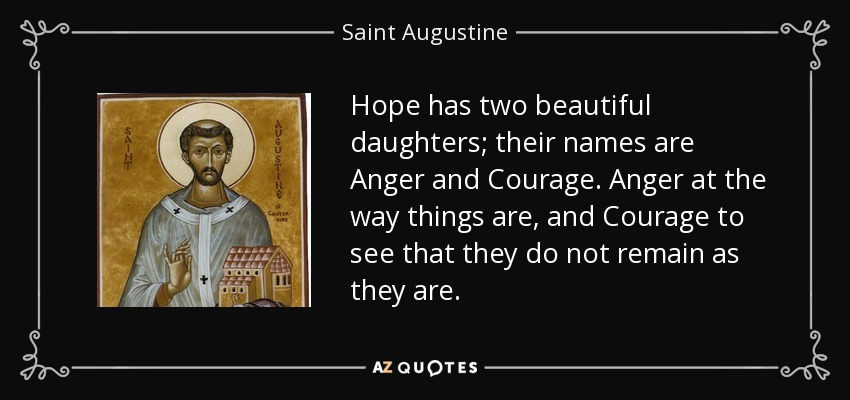 Hope has two beautiful daughters; their names are Anger and Courage. Anger at the way things are, and Courage to see that they do not remain as they are. - Saint Augustine