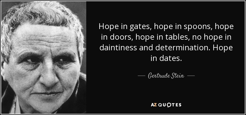 Hope in gates, hope in spoons, hope in doors, hope in tables, no hope in daintiness and determination. Hope in dates. - Gertrude Stein