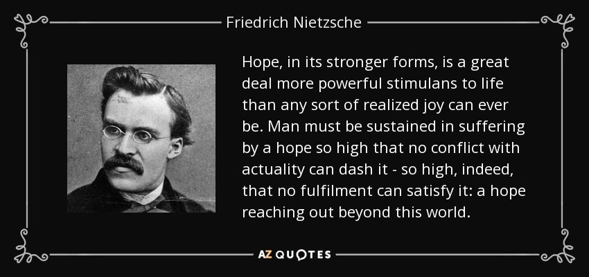 Hope, in its stronger forms, is a great deal more powerful stimulans to life than any sort of realized joy can ever be. Man must be sustained in suffering by a hope so high that no conflict with actuality can dash it - so high, indeed, that no fulfilment can satisfy it: a hope reaching out beyond this world. - Friedrich Nietzsche