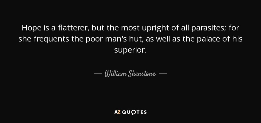 Hope is a flatterer, but the most upright of all parasites; for she frequents the poor man's hut, as well as the palace of his superior. - William Shenstone