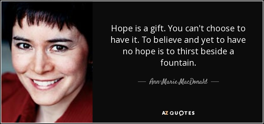 Hope is a gift. You can't choose to have it. To believe and yet to have no hope is to thirst beside a fountain. - Ann-Marie MacDonald