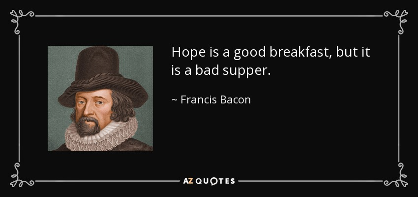 Hope is a good breakfast, but it is a bad supper. - Francis Bacon