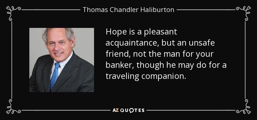 Hope is a pleasant acquaintance, but an unsafe friend, not the man for your banker, though he may do for a traveling companion. - Thomas Chandler Haliburton