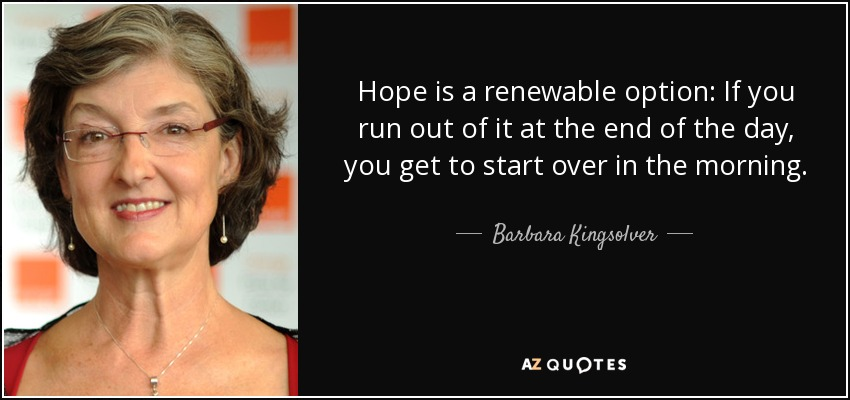 Hope is a renewable option: If you run out of it at the end of the day, you get to start over in the morning. - Barbara Kingsolver
