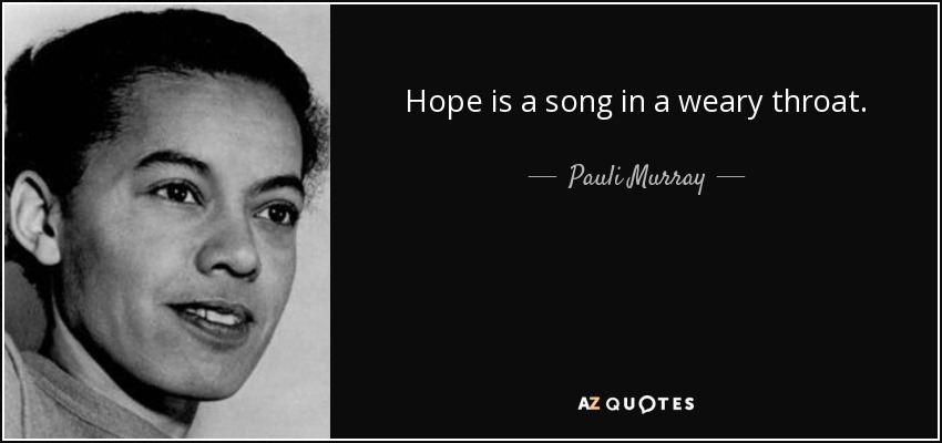 Hope is a song in a weary throat. - Pauli Murray