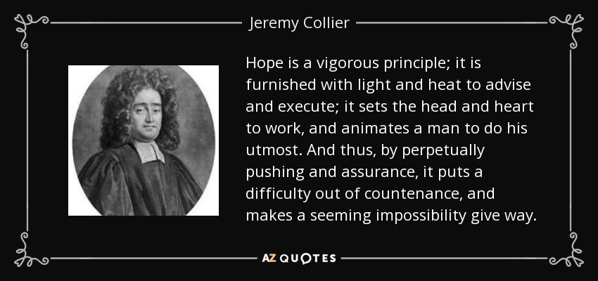 Hope is a vigorous principle; it is furnished with light and heat to advise and execute; it sets the head and heart to work, and animates a man to do his utmost. And thus, by perpetually pushing and assurance, it puts a difficulty out of countenance, and makes a seeming impossibility give way. - Jeremy Collier