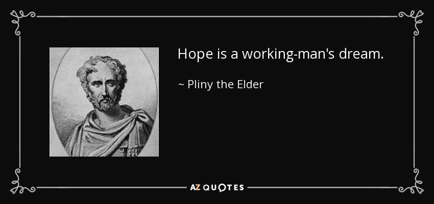 Hope is a working-man's dream. - Pliny the Elder