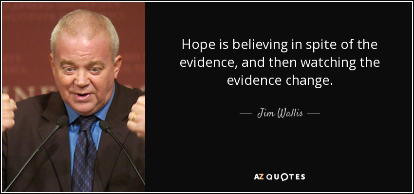 Hope is believing in spite of the evidence, and then watching the evidence change. - Jim Wallis