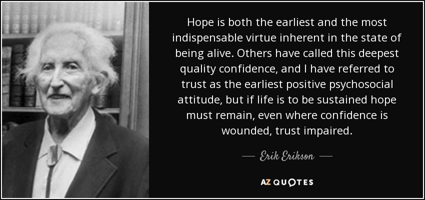 Hope is both the earliest and the most indispensable virtue inherent in the state of being alive. Others have called this deepest quality confidence, and I have referred to trust as the earliest positive psychosocial attitude, but if life is to be sustained hope must remain, even where confidence is wounded, trust impaired. - Erik Erikson