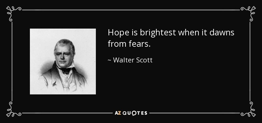 Hope is brightest when it dawns from fears. - Walter Scott