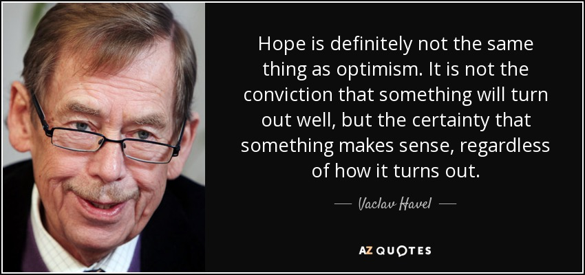 Hope is definitely not the same thing as optimism. It is not the conviction that something will turn out well, but the certainty that something makes sense, regardless of how it turns out. - Vaclav Havel