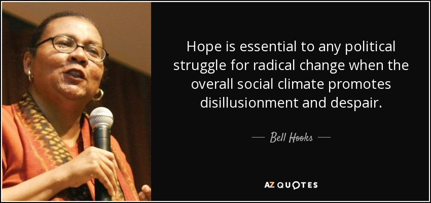 Hope is essential to any political struggle for radical change when the overall social climate promotes disillusionment and despair. - Bell Hooks