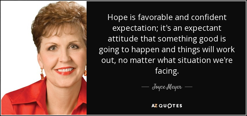 Hope is favorable and confident expectation; it's an expectant attitude that something good is going to happen and things will work out, no matter what situation we're facing. - Joyce Meyer