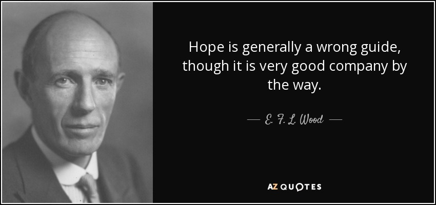 Hope is generally a wrong guide, though it is very good company by the way. - E. F. L. Wood, 1st Earl of Halifax