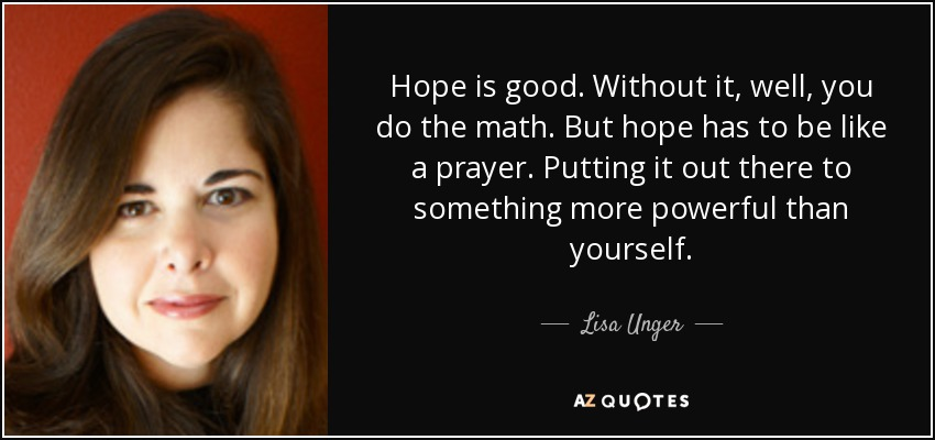 Hope is good. Without it, well, you do the math. But hope has to be like a prayer. Putting it out there to something more powerful than yourself. - Lisa Unger