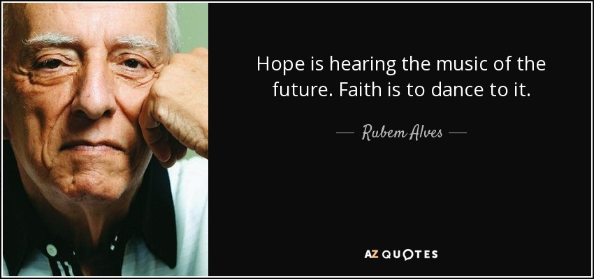 Hope is hearing the music of the future. Faith is to dance to it. - Rubem Alves