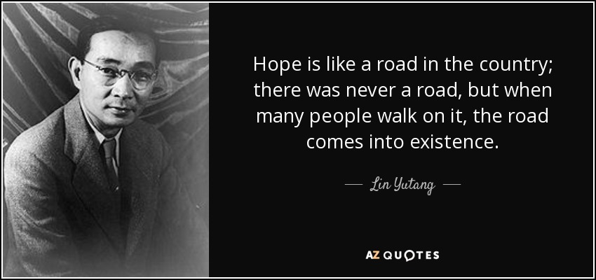Hope is like a road in the country; there was never a road, but when many people walk on it, the road comes into existence. - Lin Yutang