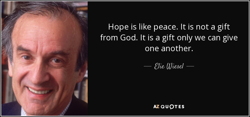 Hope is like peace. It is not a gift from God. It is a gift only we can give one another. - Elie Wiesel