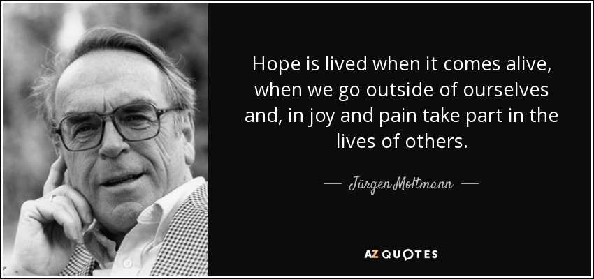 Hope is lived when it comes alive, when we go outside of ourselves and, in joy and pain take part in the lives of others. - Jürgen Moltmann