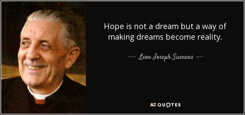 Hope is not a dream but a way of making dreams become reality. - Leon Joseph Suenens