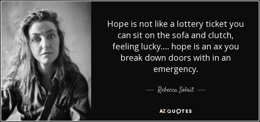 Hope is not like a lottery ticket you can sit on the sofa and clutch, feeling lucky.... hope is an ax you break down doors with in an emergency. - Rebecca Solnit